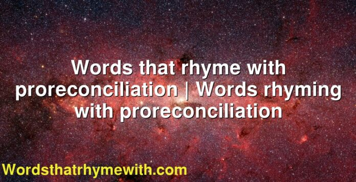 Words that rhyme with proreconciliation | Words rhyming with proreconciliation