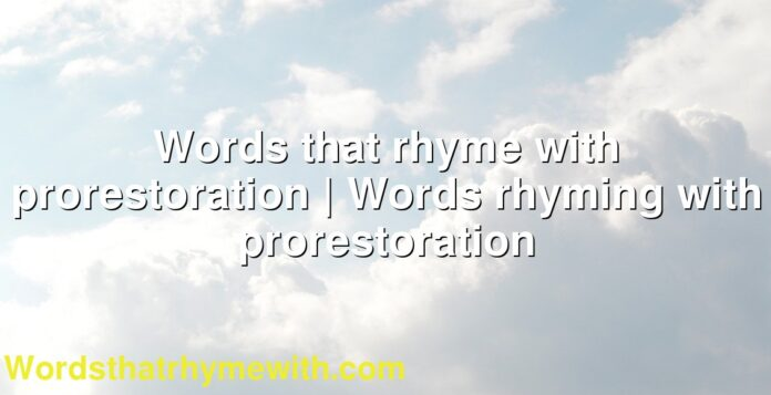 Words that rhyme with prorestoration | Words rhyming with prorestoration