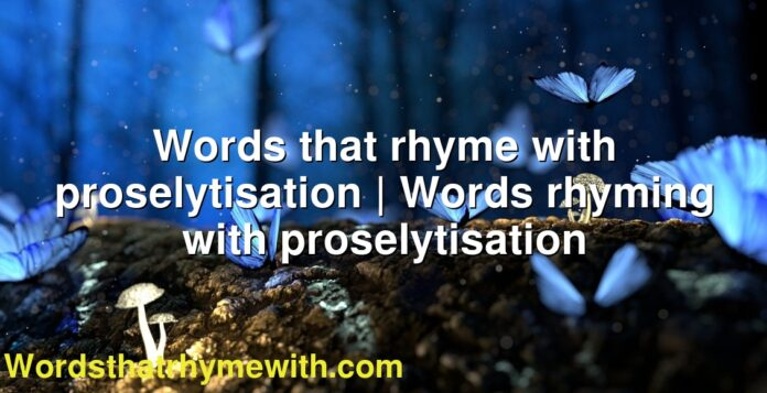 Words that rhyme with proselytisation | Words rhyming with proselytisation