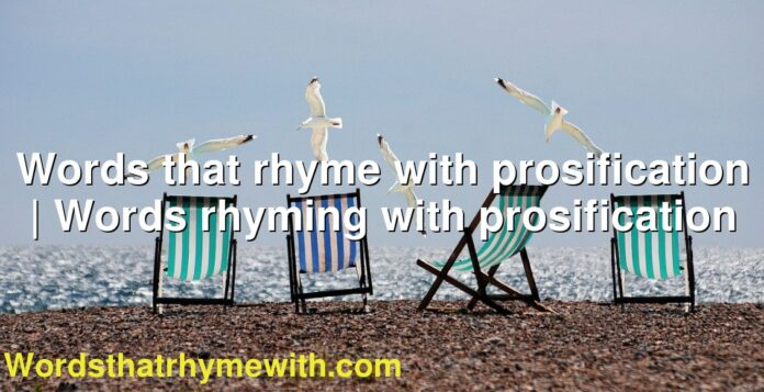 Words that rhyme with prosification | Words rhyming with prosification