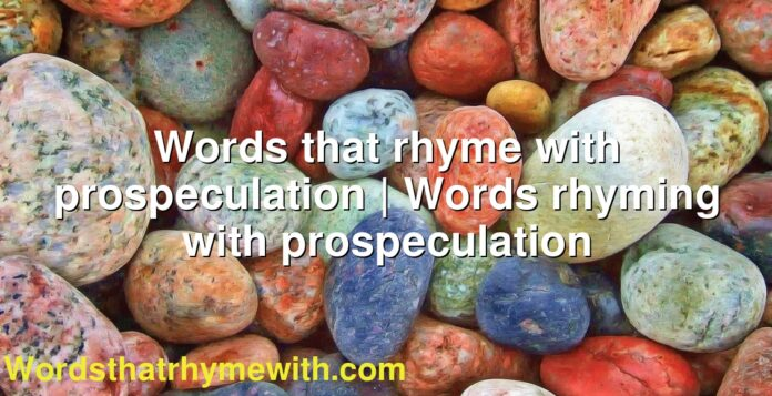 Words that rhyme with prospeculation | Words rhyming with prospeculation