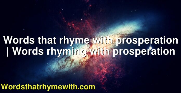 Words that rhyme with prosperation | Words rhyming with prosperation