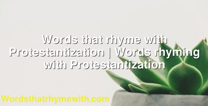 Words that rhyme with Protestantization | Words rhyming with Protestantization