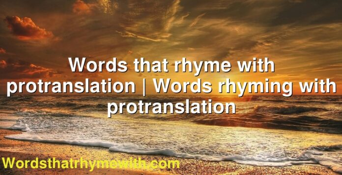 Words that rhyme with protranslation | Words rhyming with protranslation