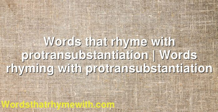 Words that rhyme with protransubstantiation | Words rhyming with protransubstantiation