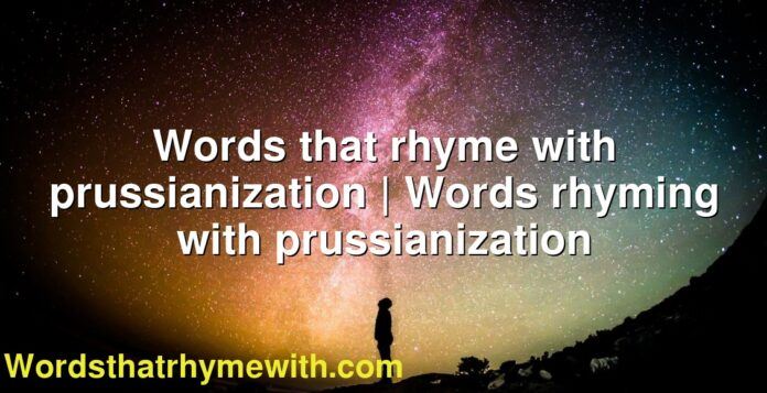 Words that rhyme with prussianization | Words rhyming with prussianization