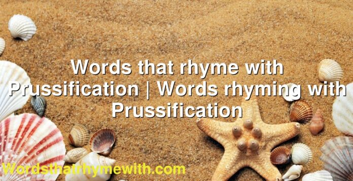 Words that rhyme with Prussification | Words rhyming with Prussification