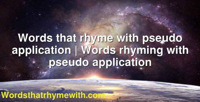 Words that rhyme with pseudo application | Words rhyming with pseudo application