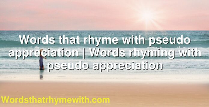 Words that rhyme with pseudo appreciation | Words rhyming with pseudo appreciation