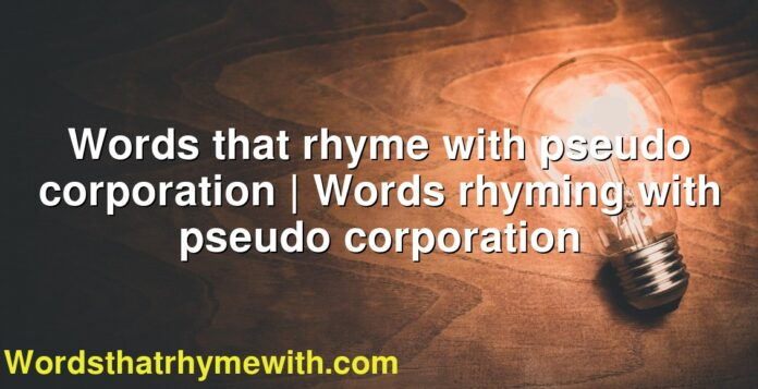 Words that rhyme with pseudo corporation | Words rhyming with pseudo corporation
