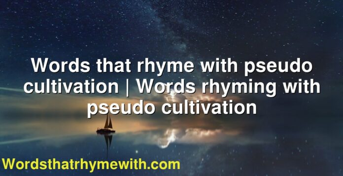 Words that rhyme with pseudo cultivation | Words rhyming with pseudo cultivation