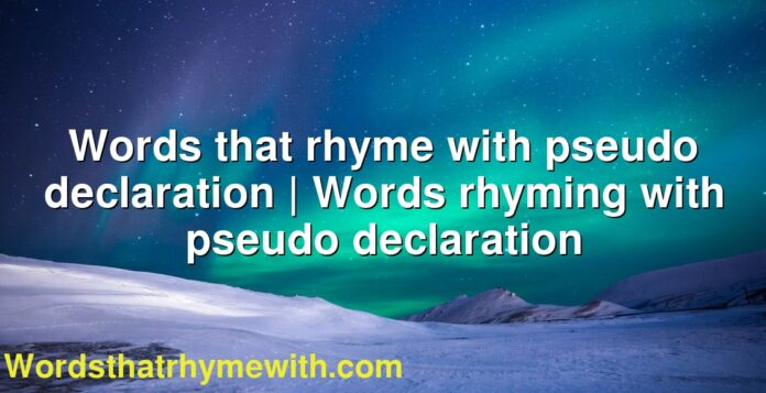 Words that rhyme with pseudo declaration | Words rhyming with pseudo declaration