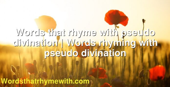 Words that rhyme with pseudo divination | Words rhyming with pseudo divination