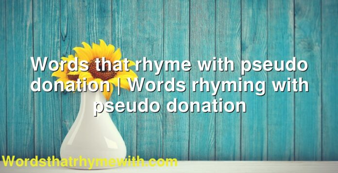 Words that rhyme with pseudo donation | Words rhyming with pseudo donation