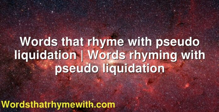 Words that rhyme with pseudo liquidation | Words rhyming with pseudo liquidation