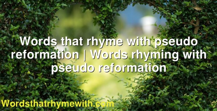 Words that rhyme with pseudo reformation   Words rhyming with pseudo reformation