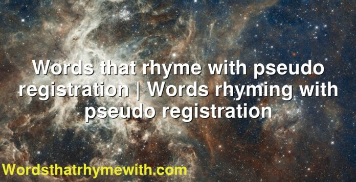 Words that rhyme with pseudo registration | Words rhyming with pseudo registration