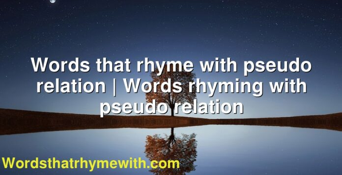 Words that rhyme with pseudo relation | Words rhyming with pseudo relation