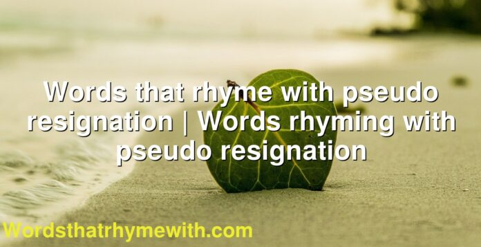 Words that rhyme with pseudo resignation   Words rhyming with pseudo resignation