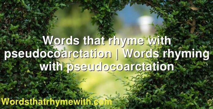 Words that rhyme with pseudocoarctation | Words rhyming with pseudocoarctation