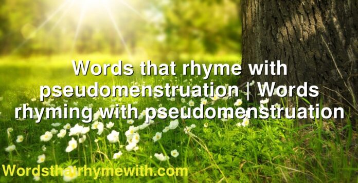 Words that rhyme with pseudomenstruation | Words rhyming with pseudomenstruation
