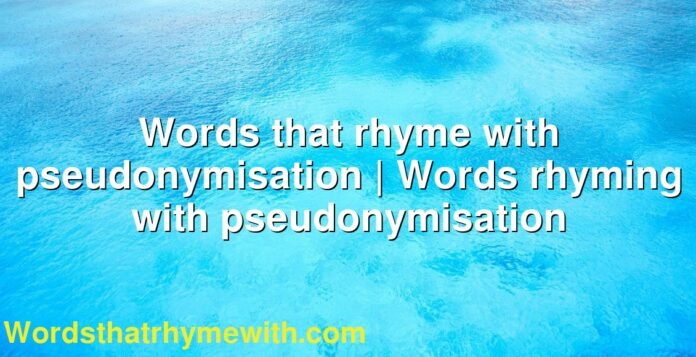 Words that rhyme with pseudonymisation | Words rhyming with pseudonymisation
