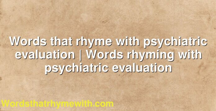 Words that rhyme with psychiatric evaluation | Words rhyming with psychiatric evaluation