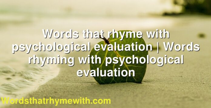 Words that rhyme with psychological evaluation   Words rhyming with psychological evaluation