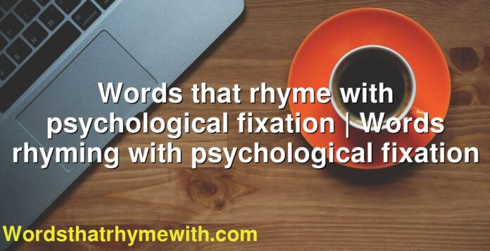 Words that rhyme with psychological fixation | Words rhyming with psychological fixation