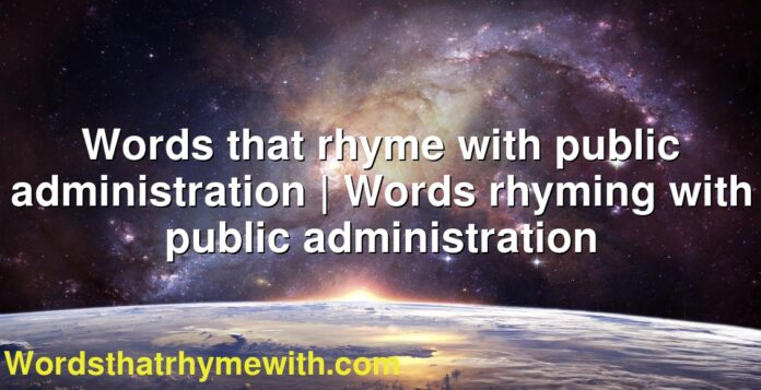Words that rhyme with public administration | Words rhyming with public administration