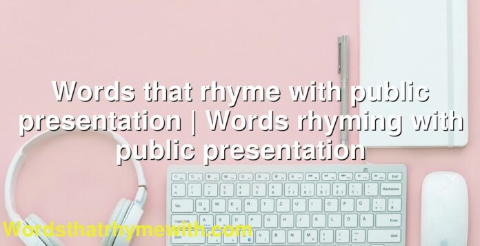 Words that rhyme with public presentation | Words rhyming with public presentation