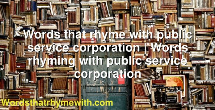 Words that rhyme with public service corporation | Words rhyming with public service corporation