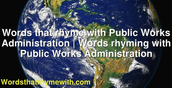 Words that rhyme with Public Works Administration | Words rhyming with Public Works Administration
