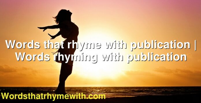 Words that rhyme with publication | Words rhyming with publication