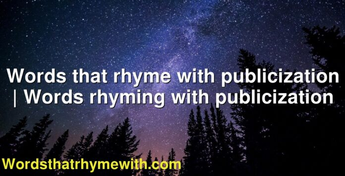 Words that rhyme with publicization | Words rhyming with publicization
