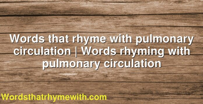 Words that rhyme with pulmonary circulation | Words rhyming with pulmonary circulation