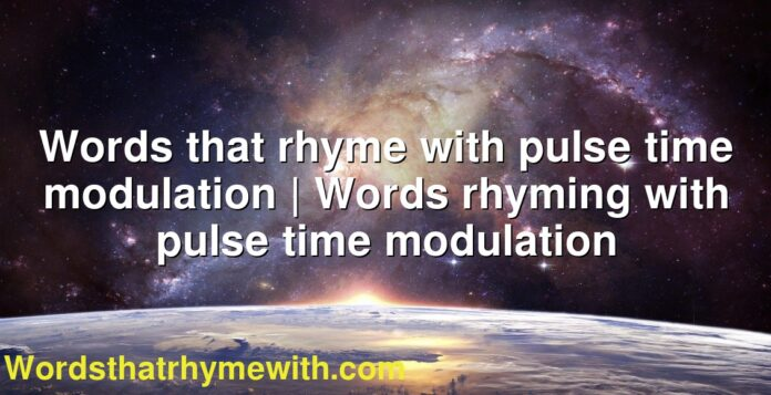 Words that rhyme with pulse time modulation | Words rhyming with pulse time modulation