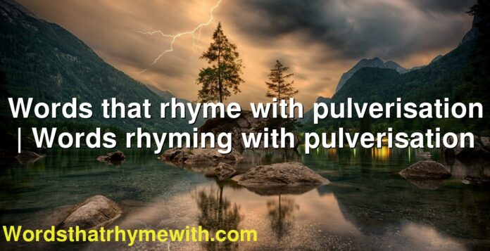 Words that rhyme with pulverisation   Words rhyming with pulverisation