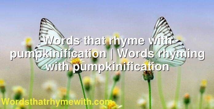 Words that rhyme with pumpkinification | Words rhyming with pumpkinification