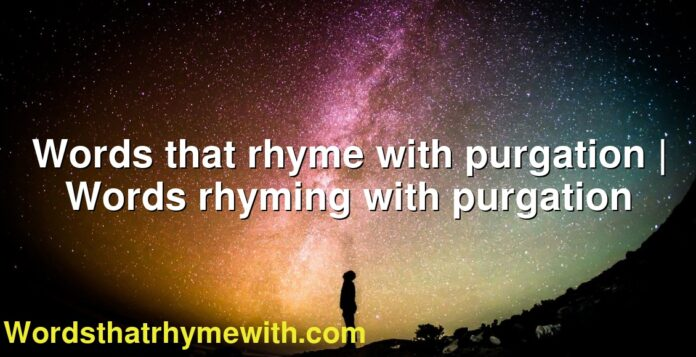 Words that rhyme with purgation   Words rhyming with purgation