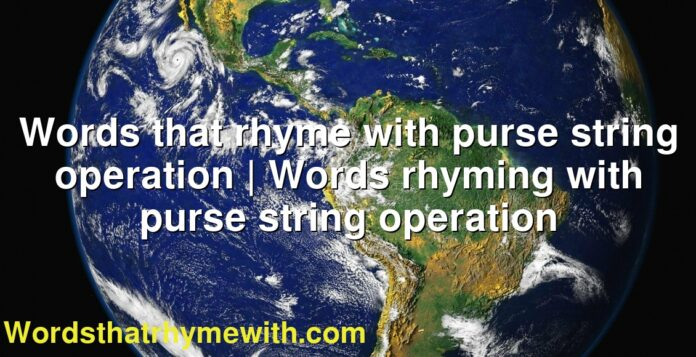 Words that rhyme with purse string operation | Words rhyming with purse string operation