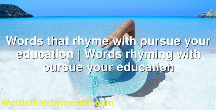 Words that rhyme with pursue your education | Words rhyming with pursue your education