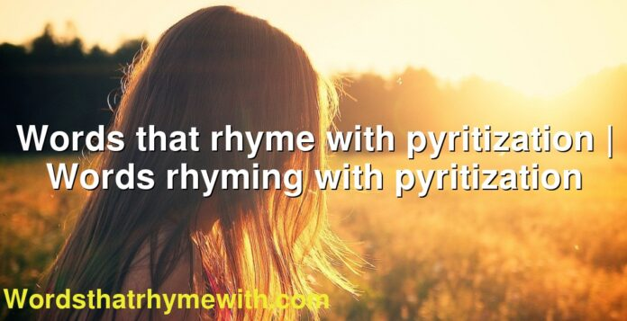 Words that rhyme with pyritization   Words rhyming with pyritization