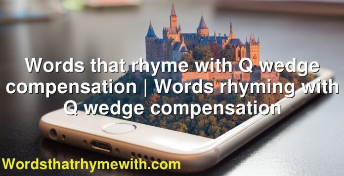 Words that rhyme with Q wedge compensation | Words rhyming with Q wedge compensation