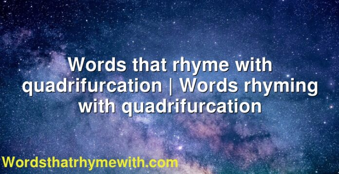 Words that rhyme with quadrifurcation | Words rhyming with quadrifurcation