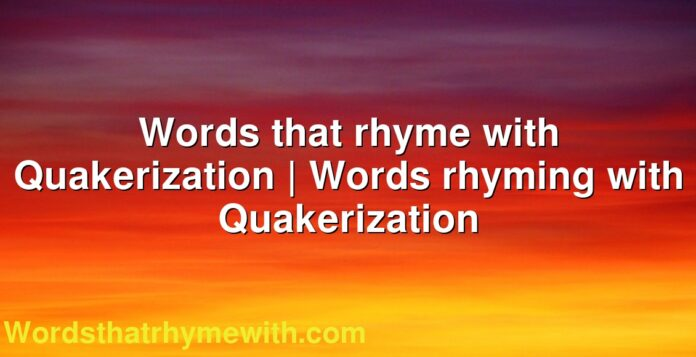 Words that rhyme with Quakerization | Words rhyming with Quakerization