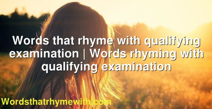 Words that rhyme with qualifying examination | Words rhyming with qualifying examination