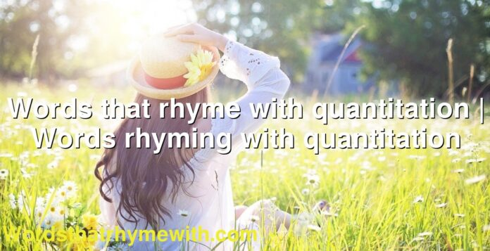 Words that rhyme with quantitation | Words rhyming with quantitation