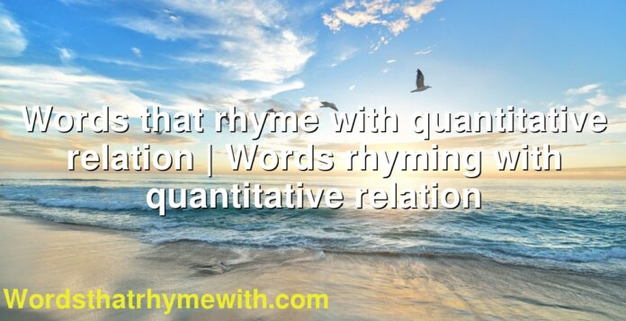 Words that rhyme with quantitative relation | Words rhyming with quantitative relation