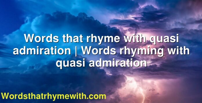 Words that rhyme with quasi admiration   Words rhyming with quasi admiration